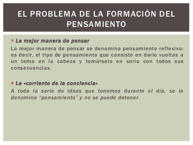  La mejor manera de pensar La mejor manera de pensar se denomina pensamiento reflexivo; es decir, el tipo de pensamiento ...