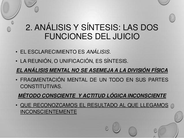 2. ANÁLISIS Y SÍNTESIS: LAS DOS FUNCIONES DEL JUICIO • EL ESCLARECIMIENTO ES ANÁLISIS. • LA REUNIÓN, O UNIFICACIÓN, ES SÍN...