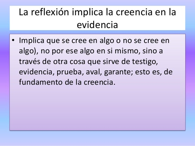 La reflexión implica la creencia en la evidencia • Implica que se cree en algo o no se cree en algo), no por ese algo en s...