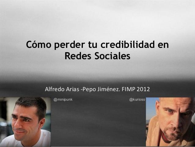 Cómo perder tu credibilidad en       Redes Sociales   Alfredo Arias -Pepo Jiménez. FIMP 2012      @minipunk               ...