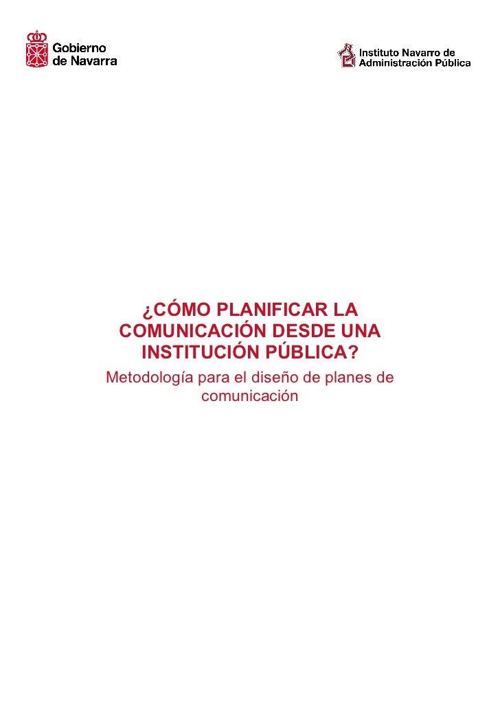 ¿CÓMO PLANIFICAR LA COMUNICACIÓN DESDE UNA   INSTITUCIÓN PÚBLICA?Metodología para el diseño de planes de            comuni...