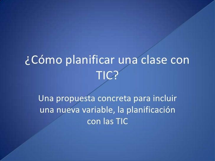 ¿Cómo planificar una clase con            TIC?  Una propuesta concreta para incluir  una nueva variable, la planificación ...