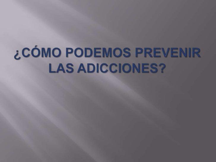 ¿Qué SON LAS ADICCIONES?Son enfermedades crónicas eincurables por consumo de sustanciaspsicoactivas que lesionan y alteran...