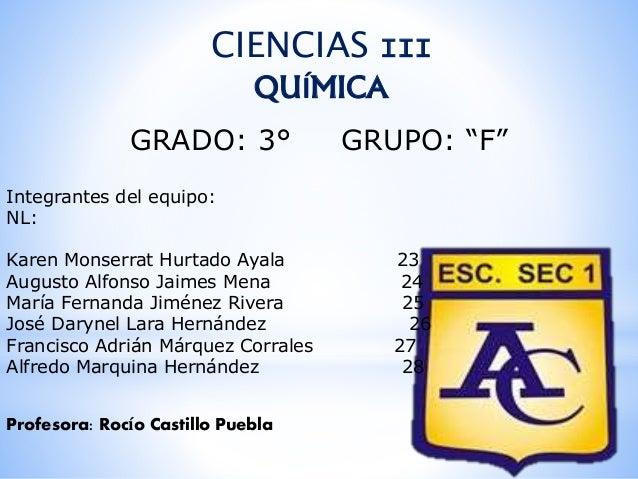 """CIENCIAS III  QUÍMICA  GRADO: 3° GRUPO: """"F""""  Integrantes del equipo:  NL:  Karen Monserrat Hurtado Ayala 23  Augusto Alfon..."""