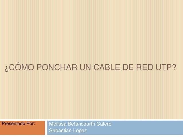 ¿CÓMO PONCHAR UN CABLE DE RED UTP?  Presentado Por:  Melissa Betancourth Calero Sebastian Lopez