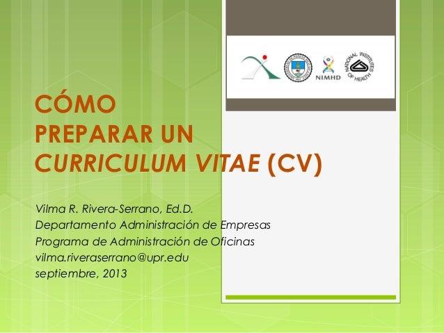 CÓMO PREPARAR UN CURRICULUM VITAE (CV) Vilma R. Rivera-Serrano, Ed.D. Departamento Administración de Empresas Programa de ...