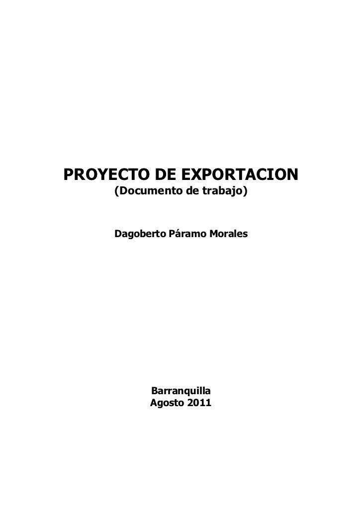 PROYECTO DE EXPORTACION     (Documento de trabajo)    Dagoberto Páramo Morales          Barranquilla          Agosto 2011