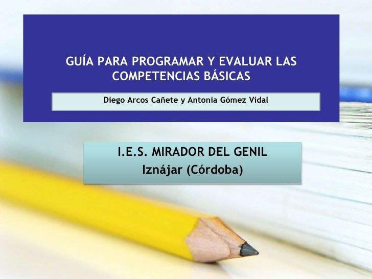 GUÍA PARA PROGRAMAR Y EVALUAR LAS        COMPETENCIAS BÁSICAS      Diego Arcos Cañete y Antonia Gómez Vidal             I....