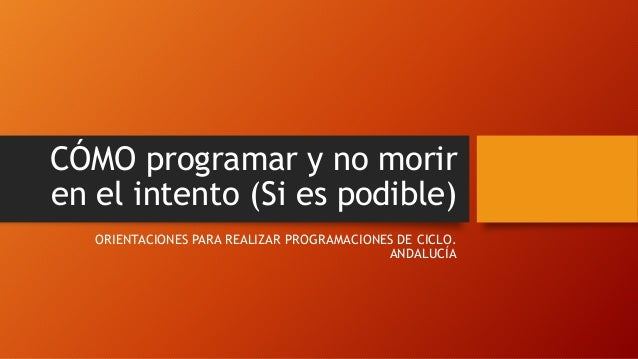 CÓMO programar y no morir en el intento (Si es podible) ORIENTACIONES PARA REALIZAR PROGRAMACIONES DE CICLO. ANDALUCÍA