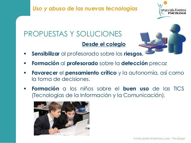 Uso y abuso de las nuevas tecnologíasPROPUESTAS Y SOLUCIONES                        Desde el colegio§ Sensibilizar al pr...