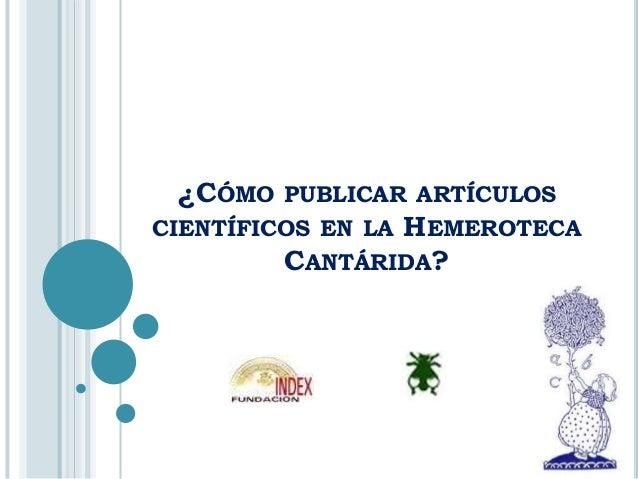 ¿CÓMO   PUBLICAR ARTÍCULOS                HEMEROTECACIENTÍFICOS EN LA         CANTÁRIDA?