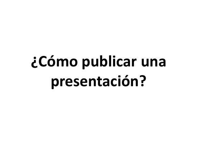 ¿Cómo publicar una  presentación?