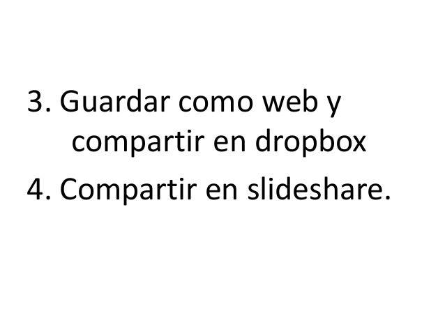 3. Guardar como web y    compartir en dropbox4. Compartir en slideshare.