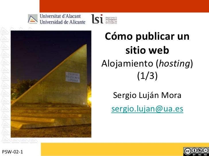 Cómo publicar un sitio webAlojamiento (hosting)(1/3)<br />Sergio Luján Mora<br />sergio.lujan@ua.es<br />PSW-02-1<br />