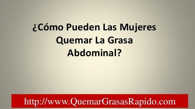 http://www.QuemarGrasasRapido.com ¿Cómo Pueden Las Mujeres Quemar La Grasa Abdominal?