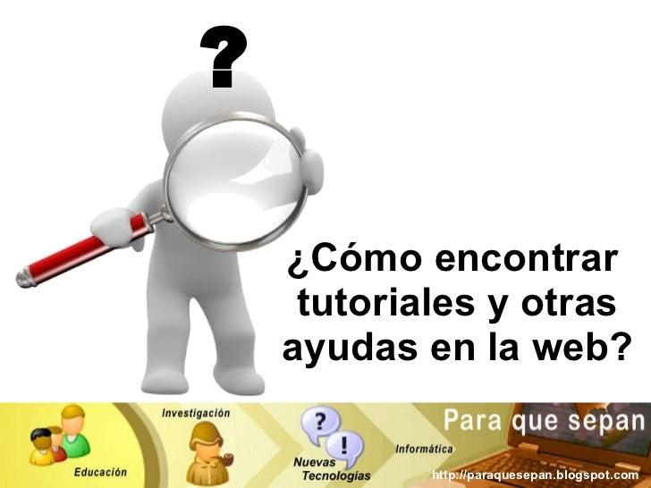 ¿Cómo encontrar  tutoriales y otras ayudas en la web? ? http://paraquesepan.blogspot.com