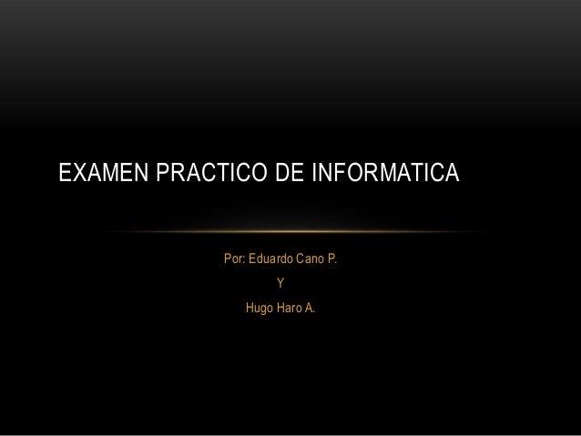 EXAMEN PRACTICO DE INFORMATICA            Por: Eduardo Cano P.                     Y               Hugo Haro A.
