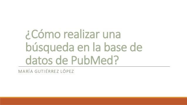 ¿Cómo realizar una búsqueda en la base de datos de PubMed? MARÍA GUTIÉRREZ LÓPEZ