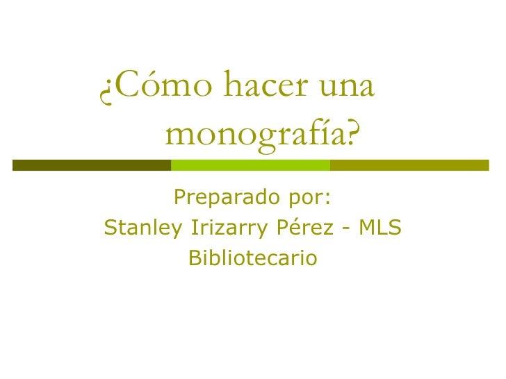 ¿Cómo hacer una    monografía? Preparado por: Stanley Irizarry Pérez - MLS Bibliotecario