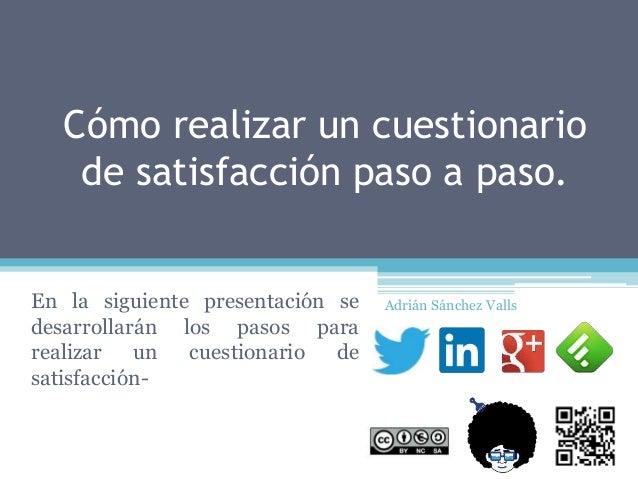 Cómo realizar un cuestionario de satisfacción paso a paso. En la siguiente presentación se desarrollarán los pasos para re...