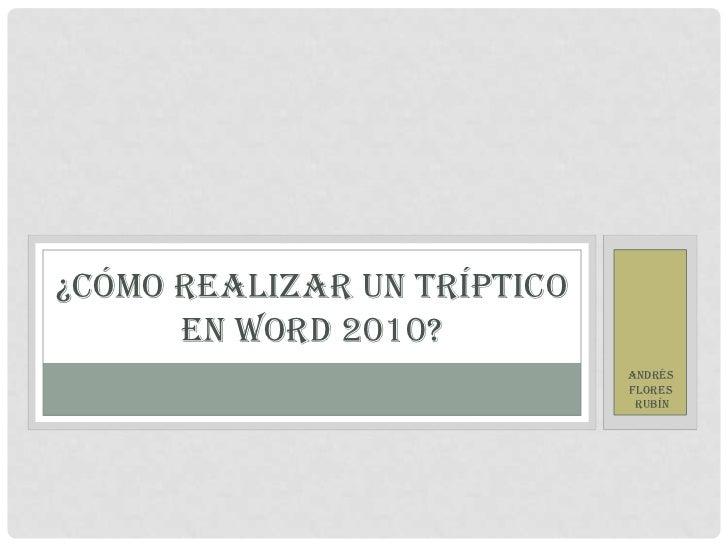 ¿CÓMO REALIZAR UN TRÍPTICO      EN WORD 2010?                             ANDRÉS                             FLORES       ...