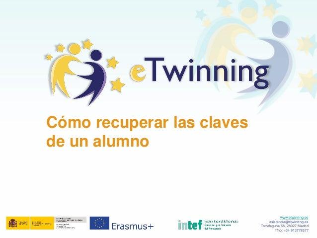 Cómo recuperar las claves de un alumno www.etwinning.es asistencia@etwinning.es Torrelaguna 58, 28027 Madrid Tfno: +34 913...