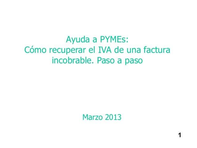 Ayuda a PYMEs:Cómo recuperar el IVA de una factura      incobrable. Paso a paso              Marzo 2013                   ...