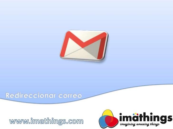 Aprenderás a redireccionar el correo de unacuenta de Gmail a otra cuenta de cualquierservidor de correo (Gmail, Hotmail, Y...