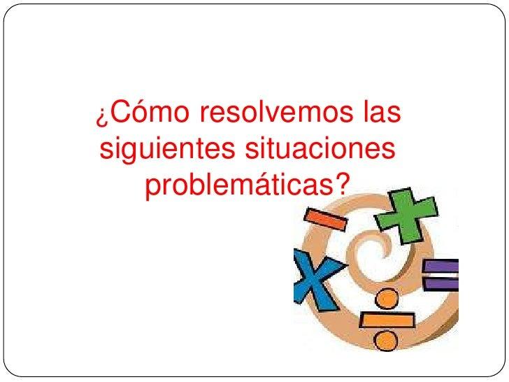 ¿Cómo resolvemos lassiguientes situaciones   problemáticas?