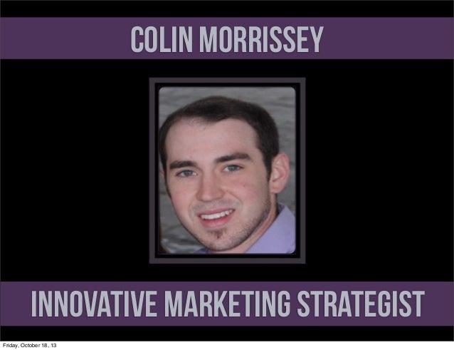 Colin Morrissey  Innovative Marketing Strategist Friday, October 18, 13