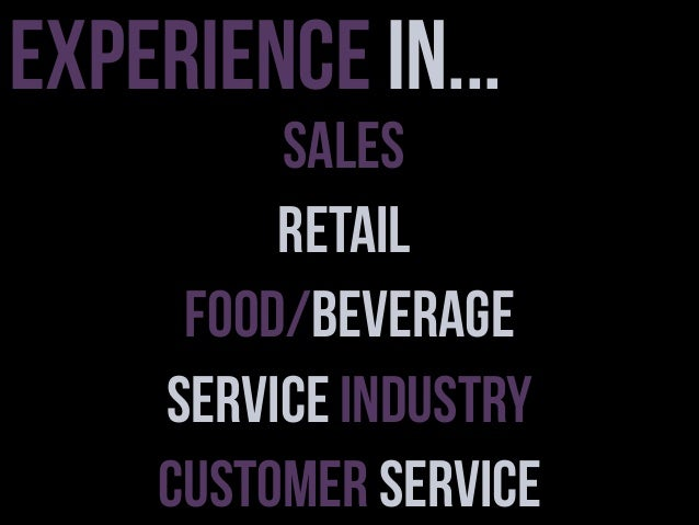 Experience in...  Sales Retail Food/Beverage Service Industry Customer Service