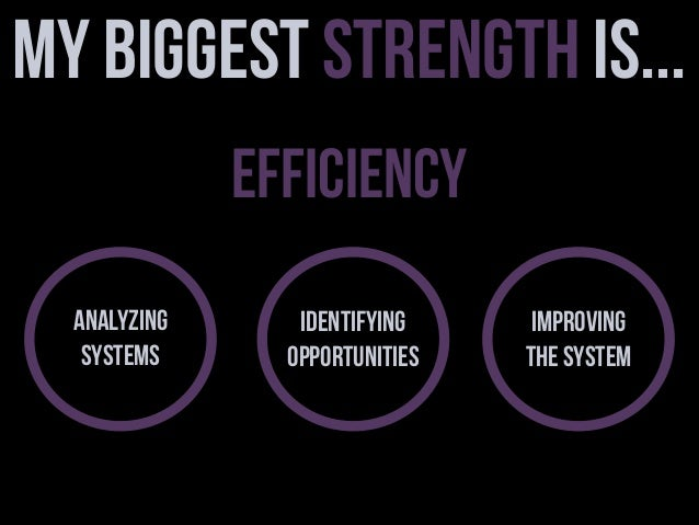 My Biggest Strength is... Efficiency Analyzing Systems  Identifying Opportunities  Improving the System