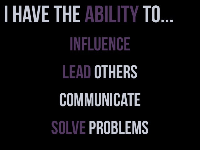 I have the ability to... Influence Lead Others Communicate Solve Problems