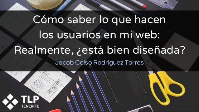 Cómo saber lo que hacen los usuarios en mi web: Realmente, ¿está bien diseñada? Jacob Celso Rodríguez Torres
