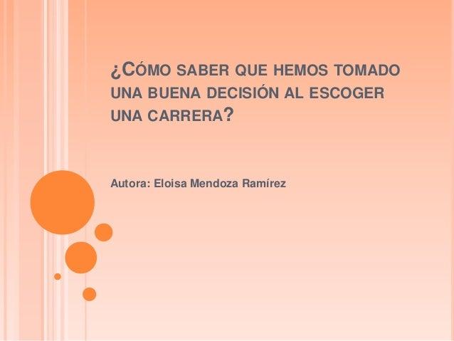 ¿CÓMO SABER QUE HEMOS TOMADOUNA BUENA DECISIÓN AL ESCOGERUNA CARRERA?Autora: Eloisa Mendoza Ramírez