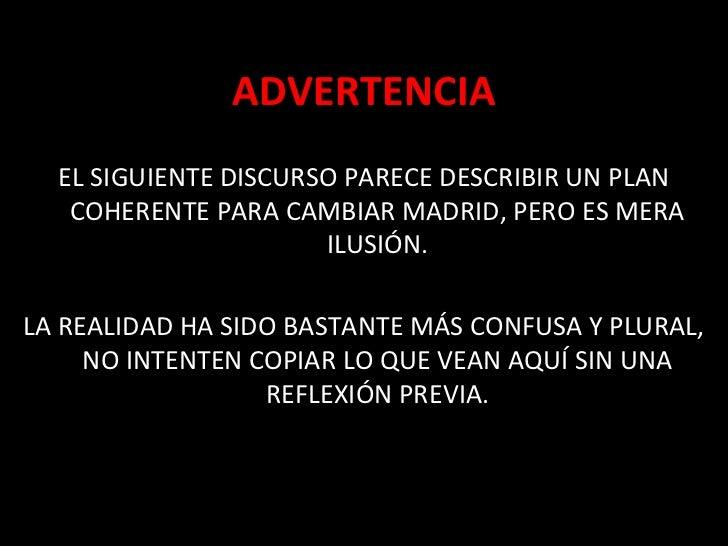 ADVERTENCIA  EL SIGUIENTE DISCURSO PARECE DESCRIBIR UN PLAN   COHERENTE PARA CAMBIAR MADRID, PERO ES MERA                 ...