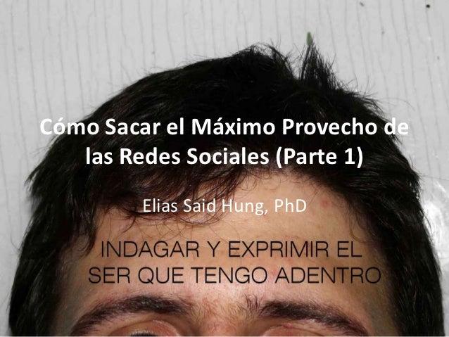 Cómo Sacar el Máximo Provecho de   las Redes Sociales (Parte 1)        Elias Said Hung, PhD