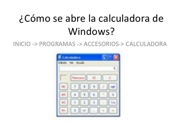 ¿Cómo se abre la calculadora de Windows? INICIO -> PROGRAMAS -> ACCESORIOS-> CALCULADORA