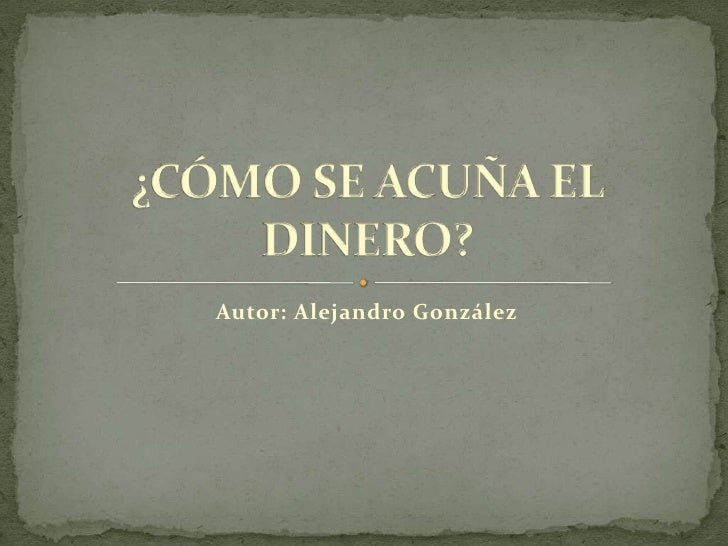 Autor: Alejandro González<br />¿CÓMO SE ACUÑA EL DINERO?<br />