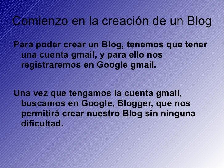 Comienzo en la creación de un Blog <ul>Para poder crear un Blog, tenemos que tener una cuenta gmail, y para ello nos regis...