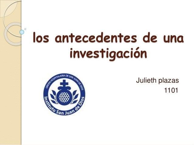 los antecedentes de una investigación Julieth plazas 1101