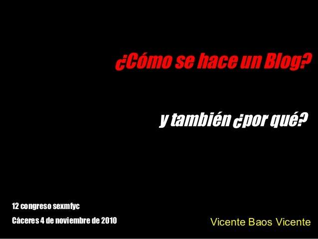¿Cómo se hace un Blog? Vicente Baos Vicente 12 congreso sexmfyc Cáceres 4 de noviembre de 2010 y también ¿por qué?