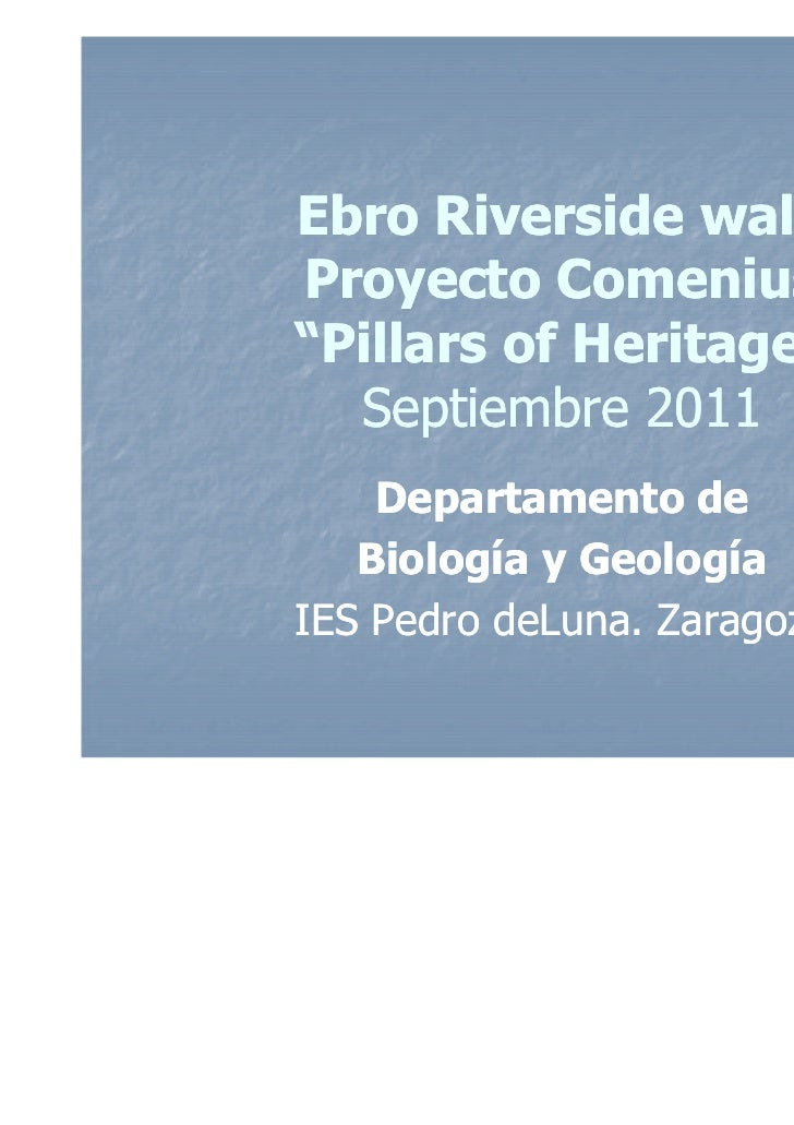"""Ebro Riverside walkProyecto Comenius""""Pillars of Heritage""""  Septiembre 2011    Departamento de   Biología y GeologíaIES Ped..."""