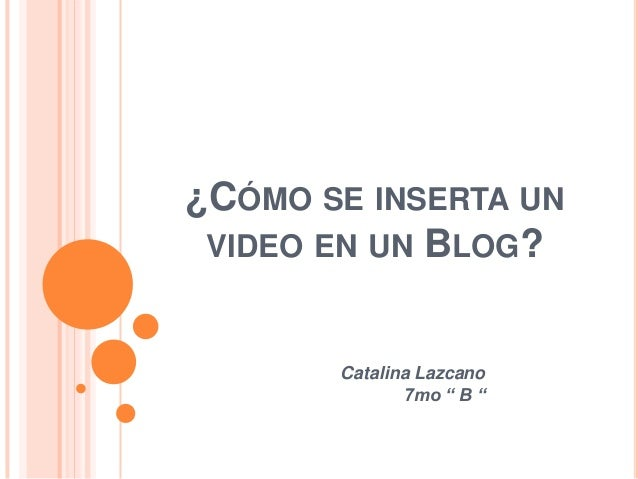 "¿CÓMO SE INSERTA UN VIDEO EN UN BLOG?       Catalina Lazcano              7mo "" B """