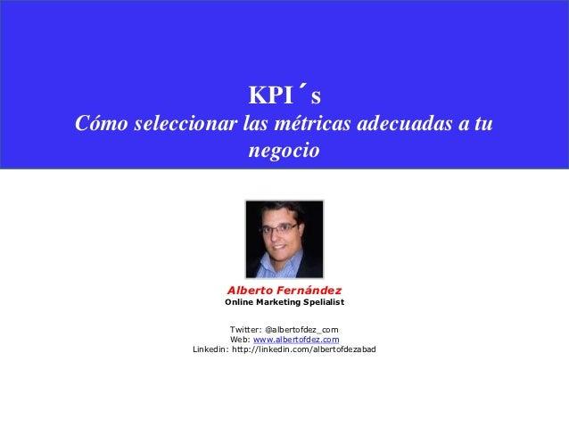 KPI´sCómo seleccionar las métricas adecuadas a tu                  negocio                    Alberto Fernández           ...