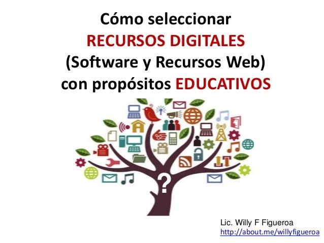 Cómo seleccionar RECURSOS DIGITALES (Software y Recursos Web) con propósitos EDUCATIVOS ? Lic. Willy F Figueroa http://abo...