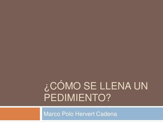 ¿CÓMO SE LLENA UN PEDIMIENTO? Marco Polo Hervert Cadena