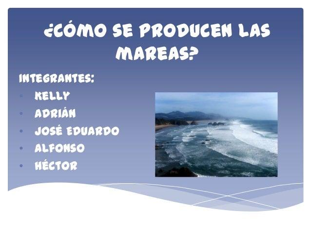¿Cómo se producen las mareas? Integrantes: • Kelly • Adrián • José Eduardo • Alfonso • Héctor