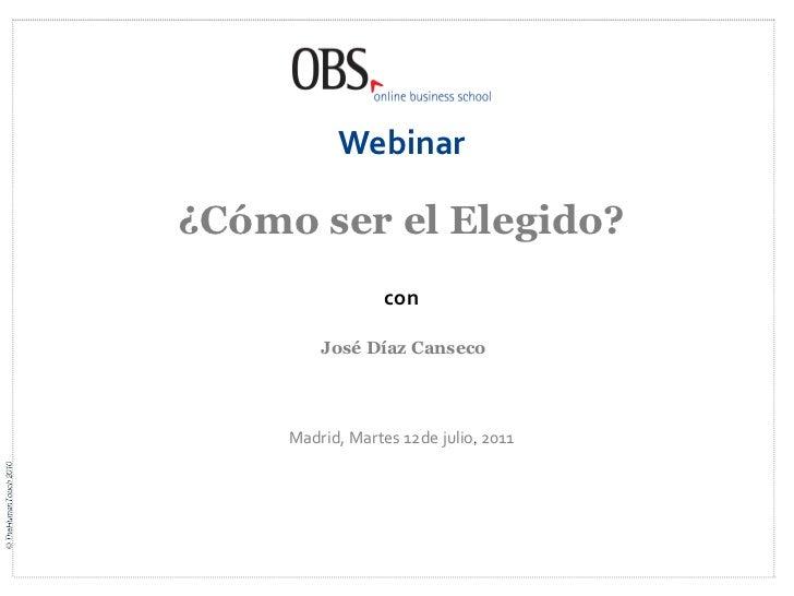 Webinar¿Cómo ser el Elegido?                  con         José Díaz Canseco     Madrid, Martes 12de julio, 2011