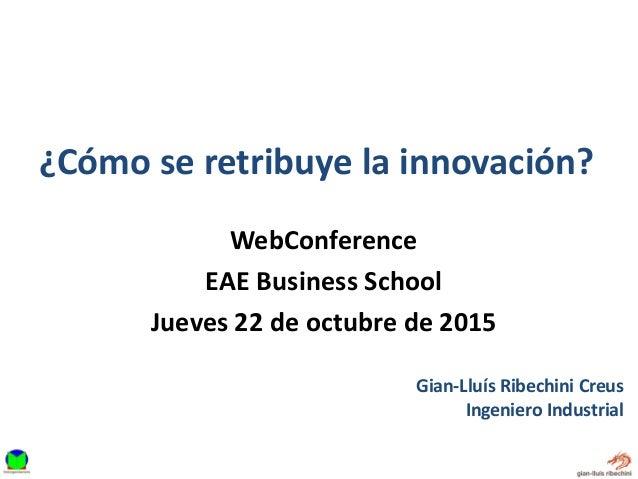 ¿Cómo se retribuye la innovación? Gian-Lluís Ribechini Creus Ingeniero Industrial WebConference EAE Business School Jueves...